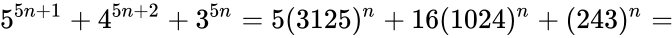 {\displaystyle 5^{5n+1}+4^{5n+2}+3^{5n}=5(3125)^{n}+16(1024)^{n}+(243)^{n}=}