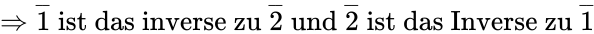 {\displaystyle \Rightarrow {\overline {1}}{\text{ ist das inverse zu }}{\overline {2}}{\text{ und }}{\overline {2}}{\text{ ist das Inverse zu }}{\overline {1}}}