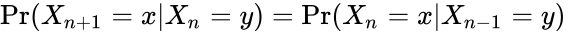 {\displaystyle \Pr(X_{n+1}=x|X_{n}=y)=\Pr(X_{n}=x|X_{n-1}=y)\,}
