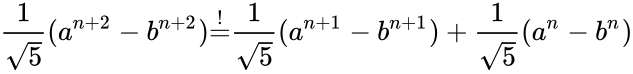 {\displaystyle {\frac {1}{\sqrt {5}}}(a^{n+2}-b^{n+2}){\overset {!}{=}}{\frac {1}{\sqrt {5}}}(a^{n+1}-b^{n+1})+{\frac {1}{\sqrt {5}}}(a^{n}-b^{n})}