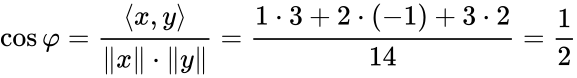 {\displaystyle \cos \varphi ={\frac {\langle x,y\rangle }{\Vert x\Vert \cdot \Vert y\Vert }}={\frac {1\cdot 3+2\cdot (-1)+3\cdot 2}{14}}={\frac {1}{2}}}