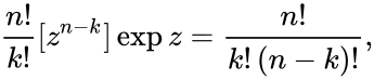 {\displaystyle {\frac {n!}{k!}}[z^{n-k}]\exp z={\frac {n!}{k!\,(n-k)!}},}