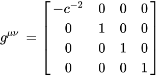 {\displaystyle g^{\mu \nu }\,={\begin{bmatrix}-c^{-2}&0&0&0\\0&1&0&0\\0&0&1&0\\0&0&0&1\end{bmatrix}}\,}