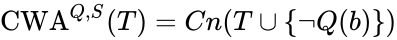 {\displaystyle \mathrm {CWA} ^{Q,S}(T)=Cn(T\cup \{\neg Q(b)\})}