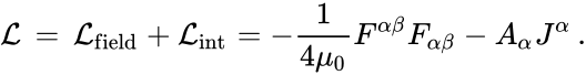 {\displaystyle {\mathcal {L}}\,=\,{\mathcal {L}}_{\mathrm {field} }+{\mathcal {L}}_{\mathrm {int} }=-{\frac {1}{4\mu _{0}}}F^{\alpha \beta }F_{\alpha \beta }-A_{\alpha }J^{\alpha }\,.}
