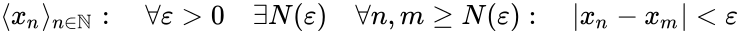{\displaystyle \langle x_{n}\rangle _{n\in \mathbb {N} }:\quad \forall \varepsilon >0\quad \exists N(\varepsilon )\quad \forall n,m\geq N(\varepsilon ):\quad \left|x_{n}-x_{m}\right|<\varepsilon }