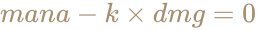 \color [rgb]{0.6392156862745098,0.5529411764705883,0.42745098039215684}mana-k\times dmg=0
