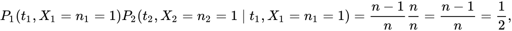{\displaystyle P_{1}(t_{1},X_{1}=n_{1}=1)P_{2}(t_{2},X_{2}=n_{2}=1\mid t_{1},X_{1}=n_{1}=1)={\frac {n-1}{n}}{\frac {n}{n}}={\frac {n-1}{n}}={\frac {1}{2}},}