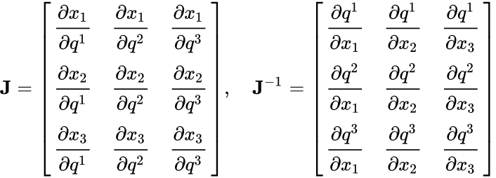 {\displaystyle \mathbf {J} ={\begin{bmatrix}{\cfrac {\partial x_{1}}{\partial q^{1}}}&{\cfrac {\partial x_{1}}{\partial q^{2}}}&{\cfrac {\partial x_{1}}{\partial q^{3}}}\\{\cfrac {\partial x_{2}}{\partial q^{1}}}&{\cfrac {\partial x_{2}}{\partial q^{2}}}&{\cfrac {\partial x_{2}}{\partial q^{3}}}\\{\cfrac {\partial x_{3}}{\partial q^{1}}}&{\cfrac {\partial x_{3}}{\partial q^{2}}}&{\cfrac {\partial x_{3}}{\partial q^{3}}}\\\end{bmatrix}},\quad \mathbf {J} ^{-1}={\begin{bmatrix}{\cfrac {\partial q^{1}}{\partial x_{1}}}&{\cfrac {\partial q^{1}}{\partial x_{2}}}&{\cfrac {\partial q^{1}}{\partial x_{3}}}\\{\cfrac {\partial q^{2}}{\partial x_{1}}}&{\cfrac {\partial q^{2}}{\partial x_{2}}}&{\cfrac {\partial q^{2}}{\partial x_{3}}}\\{\cfrac {\partial q^{3}}{\partial x_{1}}}&{\cfrac {\partial q^{3}}{\partial x_{2}}}&{\cfrac {\partial q^{3}}{\partial x_{3}}}\\\end{bmatrix}}}