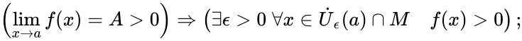 {\displaystyle \left(\lim \limits _{x\to a}f(x)=A>0\right)\Rightarrow \left(\exists \epsilon >0\;\forall x\in {\dot {U}}_{\epsilon }(a)\cap M\quad f(x)>0\right);}