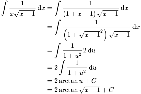 {\displaystyle {\begin{aligned}\int {\frac {1}{x{\sqrt {x-1}}}}\,\mathrm {d} x&=\int {\frac {1}{\left(1+x-1\right){\sqrt {x-1}}}}\,\mathrm {d} x\\&=\int {\frac {1}{\left(1+{\sqrt {x-1}}^{2}\right){\sqrt {x-1}}}}\,\mathrm {d} x\\&=\int {\frac {1}{1+u^{2}}}2\,\mathrm {d} u\\&=2\int {\frac {1}{1+u^{2}}}\,\mathrm {d} u\\&=2\arctan u+C\\&=2\arctan {\sqrt {x-1}}+C\end{aligned}}}