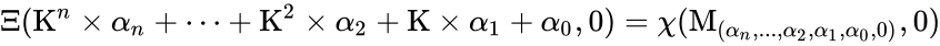 {\displaystyle \Xi (\mathrm {K} ^{n}\times \alpha _{n}+\cdots +\mathrm {K} ^{2}\times \alpha _{2}+\mathrm {K} \times \alpha _{1}+\alpha _{0},0)=\chi (\mathrm {M} _{(\alpha _{n},...,\alpha _{2},\alpha _{1},\alpha _{0},0)},0)}