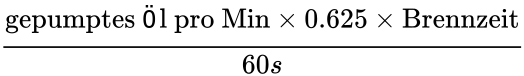 {\displaystyle {\text{gepumptes Öl pro Min}}\times 0.625\times {\text{Brennzeit}} \over 60s}