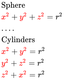 {\displaystyle {\begin{array}{l}{\mathbf {\operatorname {Sphere} }}\\{\color {red}x^{2}}+{\color {red}y^{2}}+{\color {red}z^{2}}=r^{2}\\....\\{\mathbf {\operatorname {Cylinders} }}\\{\color {red}x^{2}}+{\color {red}y^{2}}=r^{2}\\{\color {red}y^{2}}+{\color {red}z^{2}}=r^{2}\\{\color {red}z^{2}}+{\color {red}x^{2}}=r^{2}\\\end{array}}}