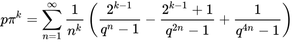 {\displaystyle p\pi ^{k}=\sum _{n=1}^{\infty }{\frac {1}{n^{k}}}\left({\frac {2^{k-1}}{q^{n}-1}}-{\frac {2^{k-1}+1}{q^{2n}-1}}+{\frac {1}{q^{4n}-1}}\right)}