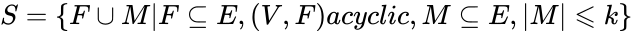 {\displaystyle S=\{F\cup M F\subseteq E,(V,F)acyclic,M\subseteq E, M \leqslant k\}}