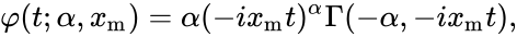 {\displaystyle \varphi (t;\alpha ,x_{\mathrm {m} })=\alpha (-ix_{\mathrm {m} }t)^{\alpha }\Gamma (-\alpha ,-ix_{\mathrm {m} }t),}