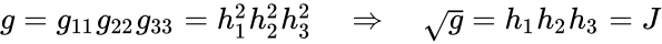 {\displaystyle g=g_{11}g_{22}g_{33}=h_{1}^{2}h_{2}^{2}h_{3}^{2}\quad \Rightarrow \quad {\sqrt {g}}=h_{1}h_{2}h_{3}=J}
