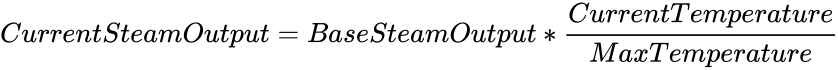 {\displaystyle CurrentSteamOutput=BaseSteamOutput*{\frac {CurrentTemperature}{MaxTemperature}}}