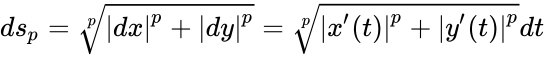 {\displaystyle ds_{p}={\sqrt[{p}]{|dx|^{p}+|dy|^{p}}}={\sqrt[{p}]{|x'(t)|^{p}+|y'(t)|^{p}}}dt}
