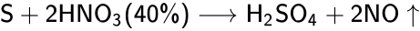 {\displaystyle {\mathsf {S+2HNO_{3}(40\%)\longrightarrow H_{2}SO_{4}+2NO\uparrow }}}