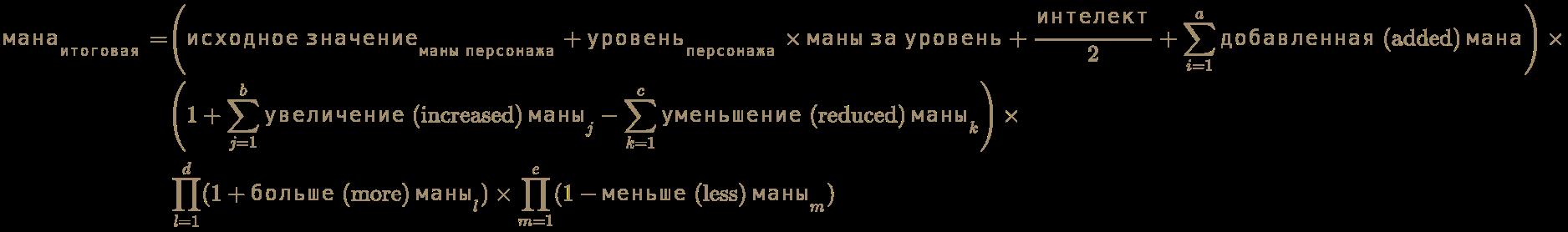 \color [rgb]{0.6392156862745098,0.5529411764705883,0.42745098039215684}{\begin{aligned}{\text{мана}}_{\text{итоговая}}=&\left({\text{исходное значение}}_{\text{маны персонажа}}+{\text{уровень}}_{\text{персонажа}}\times {\text{маны за уровень}}+{\frac {\text{интелект}}{2}}+\sum _{i=1}^{a}{\text{добавленная (added) мана}}\right)\times \\&\left(1+\sum _{j=1}^{b}{\text{увеличение (increased) маны}}_{j}-\sum _{k=1}^{c}{\text{уменьшение (reduced) маны}}_{k}\right)\times \\&\prod _{l=1}^{d}(1+{\text{больше (more) маны}}_{l})\times \prod _{m=1}^{e}(1-{\text{меньше (less) маны}}_{m})\end{aligned}}
