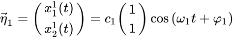 {\displaystyle {\vec {\eta }}_{1}={\begin{pmatrix}x_{1}^{1}(t)\\x_{2}^{1}(t)\end{pmatrix}}=c_{1}{\begin{pmatrix}1\\1\end{pmatrix}}\cos {(\omega _{1}t+\varphi _{1})}}
