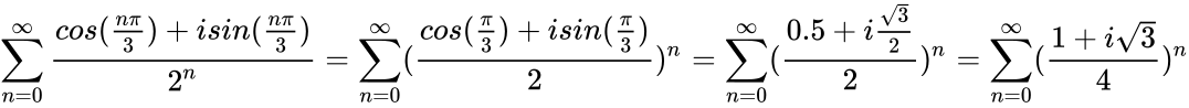{\displaystyle \sum _{n=0}^{\infty }{\frac {cos({\frac {n\pi }{3}})+isin({\frac {n\pi }{3}})}{2^{n}}}=\sum _{n=0}^{\infty }({\frac {cos({\frac {\pi }{3}})+isin({\frac {\pi }{3}})}{2}})^{n}=\sum _{n=0}^{\infty }({\frac {0.5+i{\frac {\sqrt {3}}{2}}}{2}})^{n}=\sum _{n=0}^{\infty }({\frac {1+i{\sqrt {3}}}{4}})^{n}}