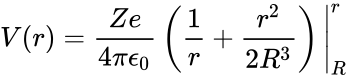 {\displaystyle V(r)={\frac {Ze}{4\pi {\epsilon }_{0}}}\left({\frac {1}{r}}+{\frac {r^{2}}{2R^{3}}}\right){\Biggr |}_{R}^{r}}