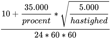 {\displaystyle {\frac {10+{\cfrac {35.000}{procent}}*{\sqrt {\cfrac {5.000}{hastighed}}}}{24*60*60}}}