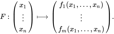 {\displaystyle F:{\begin{pmatrix}x_{1}\\\vdots \\x_{n}\end{pmatrix}}\longmapsto {\begin{pmatrix}f_{1}(x_{1},\dots ,x_{n})\\\vdots \\f_{m}(x_{1},\dots ,x_{n})\end{pmatrix}}.}