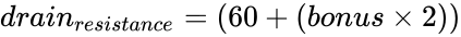 {\displaystyle drain_{resistance}=(60+({bonus}\times {2}))}