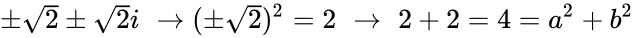 {\displaystyle \pm {\sqrt {2}}\pm {\sqrt {2}}i\,\,\to (\pm {\sqrt {2}})^{2}=2\,\,\to \,\,2+2=4=a^{2}+b^{2}}
