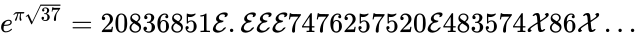 {\displaystyle e^{\pi {\sqrt {37}}}=20836851{\mathcal {E}}.{\mathcal {E}}{\mathcal {E}}{\mathcal {E}}7476257520{\mathcal {E}}483574{\mathcal {X}}86{\mathcal {X}}\ldots }