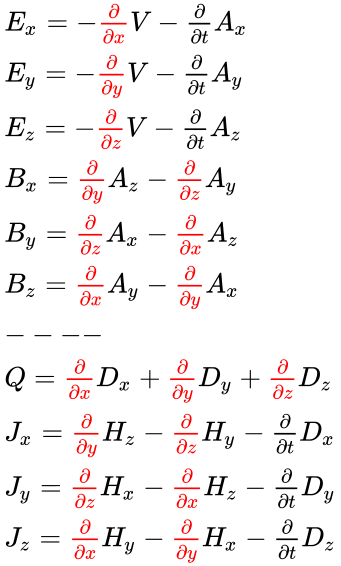 {\displaystyle {\begin{array}{l}E_{x}=-{\color {red}{\frac {\partial }{\partial x}}}V-{\frac {\partial }{\partial t}}A_{x}\\E_{y}=-{\color {red}{\frac {\partial }{\partial y}}}V-{\frac {\partial }{\partial t}}A_{y}\\E_{z}=-{\color {red}{\frac {\partial }{\partial z}}}V-{\frac {\partial }{\partial t}}A_{z}\\B_{x}={\color {red}{\frac {\partial }{\partial y}}}A_{z}-{\color {red}{\frac {\partial }{\partial z}}}A_{y}\\B_{y}={\color {red}{\frac {\partial }{\partial z}}}A_{x}-{\color {red}{\frac {\partial }{\partial x}}}A_{z}\\B_{z}={\color {red}{\frac {\partial }{\partial x}}}A_{y}-{\color {red}{\frac {\partial }{\partial y}}}A_{x}\\----\\Q={\color {red}{\frac {\partial }{\partial x}}}D_{x}+{\color {red}{\frac {\partial }{\partial y}}}D_{y}+{\color {red}{\frac {\partial }{\partial z}}}D_{z}\\J_{x}={\color {red}{\frac {\partial }{\partial y}}}H_{z}-{\color {red}{\frac {\partial }{\partial z}}}H_{y}-{\frac {\partial }{\partial t}}D_{x}\\J_{y}={\color {red}{\frac {\partial }{\partial z}}}H_{x}-{\color {red}{\frac {\partial }{\partial x}}}H_{z}-{\frac {\partial }{\partial t}}D_{y}\\J_{z}={\color {red}{\frac {\partial }{\partial x}}}H_{y}-{\color {red}{\frac {\partial }{\partial y}}}H_{x}-{\frac {\partial }{\partial t}}D_{z}\\\end{array}}}