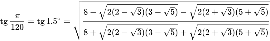 {\displaystyle \operatorname {tg} {\frac {\pi }{120}}=\operatorname {tg} 1.5^{\circ }={\sqrt {\frac {8-{\sqrt {2(2-{\sqrt {3}})(3-{\sqrt {5}})}}-{\sqrt {2(2+{\sqrt {3}})(5+{\sqrt {5}})}}}{8+{\sqrt {2(2-{\sqrt {3}})(3-{\sqrt {5}})}}+{\sqrt {2(2+{\sqrt {3}})(5+{\sqrt {5}})}}}}}}