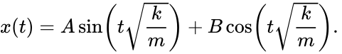 {\displaystyle x(t)=A\sin \left(t{\sqrt {\frac {k}{m}}}\right)+B\cos \left(t{\sqrt {\frac {k}{m}}}\right).\,}