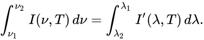 {\displaystyle \int _{\nu _{1}}^{\nu _{2}}I(\nu ,T)\,d\nu =\int _{\lambda _{2}}^{\lambda _{1}}I'(\lambda ,T)\,d\lambda .}
