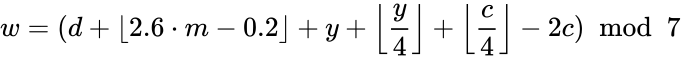 {\displaystyle w=(d+\lfloor 2.6\cdot m-0.2\rfloor +y+\left\lfloor {\frac {y}{4}}\right\rfloor +\left\lfloor {\frac {c}{4}}\right\rfloor -2c)\ {\bmod {\ }}7}