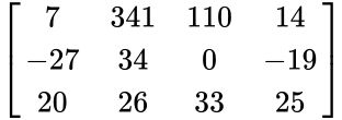 {\displaystyle {\begin{bmatrix}7&341&110&14\\-27&34&0&-19\\20&26&33&25\end{bmatrix}}}
