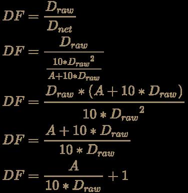 \color [rgb]{0.6392156862745098,0.5529411764705883,0.42745098039215684}{\begin{aligned}DF&={D_{raw} \over D_{net}}\\DF&={D_{raw} \over {10*{D_{raw}}^{2} \over A+10*D_{raw}}}\\DF&={D_{raw}*(A+10*D_{raw}) \over 10*{D_{raw}}^{2}}\\DF&={A+10*D_{raw} \over 10*D_{raw}}\\DF&={A \over 10*D_{raw}}+1\\\end{aligned}}