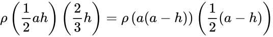 {\displaystyle \rho \left({\frac {1}{2}}ah\right)\left({\frac {2}{3}}h\right)=\rho \left(a(a-h)\right)\left({\frac {1}{2}}(a-h)\right)}