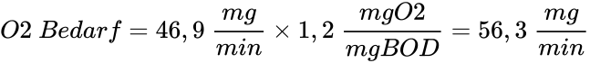 {\displaystyle O2\ Bedarf=46,9\ {\frac {mg}{min}}\times 1,2\ {\frac {mgO2}{mgBOD}}=56,3\ {\frac {mg}{min}}}