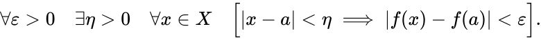 {\displaystyle \forall \varepsilon >0\quad \exists \eta >0\quad \forall x\in X\quad {\Big [}|x-a|<\eta \implies |f(x)-f(a)|<\varepsilon {\Big ]}.}