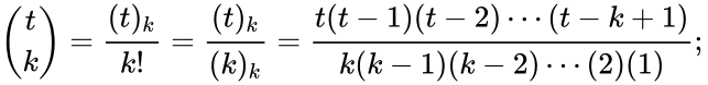 {\displaystyle {\binom {t}{k}}={\frac {(t)_{k}}{k!}}={\frac {(t)_{k}}{(k)_{k}}}={\frac {t(t-1)(t-2)\cdots (t-k+1)}{k(k-1)(k-2)\cdots (2)(1)}};\,\!}