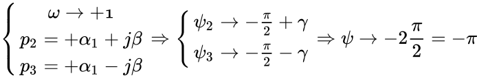 {\displaystyle \left\{{\begin{matrix}\omega \rightarrow +{\mathcal {1}}\\p_{2}=+\alpha _{1}+j\beta \\p_{3}=+\alpha _{1}-j\beta \end{matrix}}\right.\Rightarrow \left\{{\begin{matrix}\psi _{2}\rightarrow -{\frac {\pi }{2}}+\gamma \\\psi _{3}\rightarrow -{\frac {\pi }{2}}-\gamma \end{matrix}}\right.\Rightarrow \psi \rightarrow -2{\frac {\pi }{2}}=-\pi }