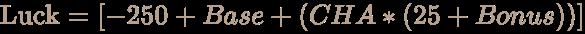 \color [rgb]{0.7058823529411765,0.6274509803921569,0.5490196078431373}{\text{Luck}}=[-250+Base+(CHA*(25+Bonus))]