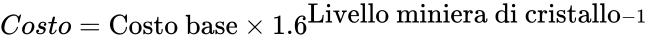 {\displaystyle Costo={\mbox{Costo base}}\times 1.6^{{\mbox{Livello miniera di cristallo}}-1}}