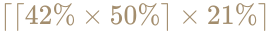 {\displaystyle \color [rgb]{0.6392156862745098,0.5529411764705883,0.42745098039215684}\lceil \lceil 42\%\times 50\%\rceil \times 21\%\rceil }