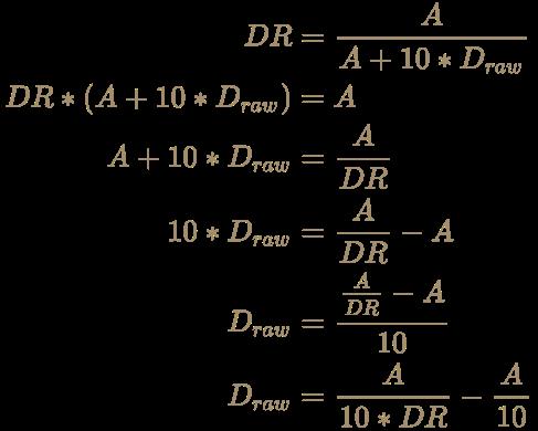 \color [rgb]{0.6392156862745098,0.5529411764705883,0.42745098039215684}{\begin{aligned}DR&={A \over A+10*D_{raw}}\\DR*(A+10*D_{raw})&=A\\A+10*D_{raw}&={A \over DR}\\10*D_{raw}&={A \over DR}-A\\D_{raw}&={{A \over DR}-A \over 10}\\D_{raw}&={A \over 10*DR}-{A \over 10}\end{aligned}}
